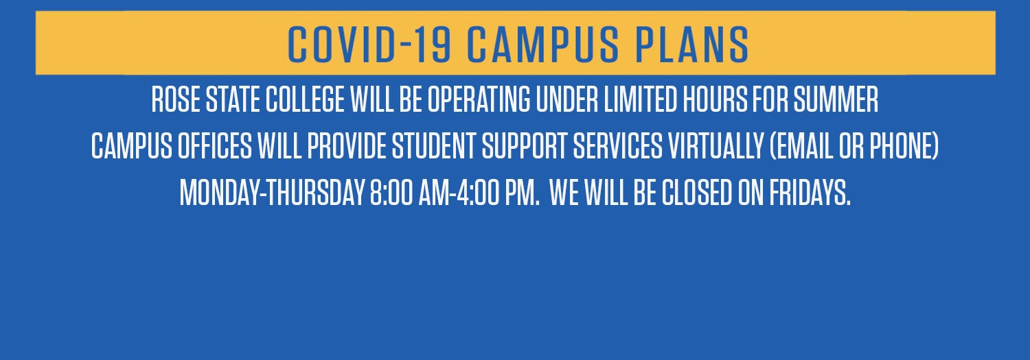 ROSE STATE COLLEGE WILL BE OPERATING UNDER LIMITED HOURS FOR SUMMER CAMPUS OFFICES WILL PROVIDE STUDENT SUPPORT SERVICES VIRTUALLY (EMAIL OR PHONE) MONDAY-THURSDAY 8:00 AM-4:00 PM.  WE WILL BE CLOSED ON FRIDAYS.